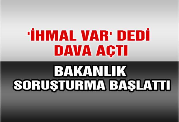 'İhmal Var' Dedi Dava Açtı, Bakanlık da Soruşturma Başlattı